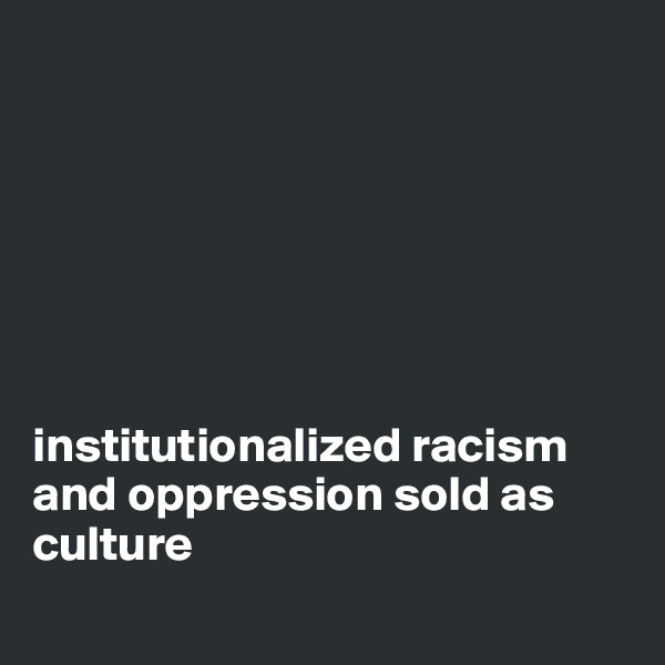 institutionalized racism  and oppression sold as culture