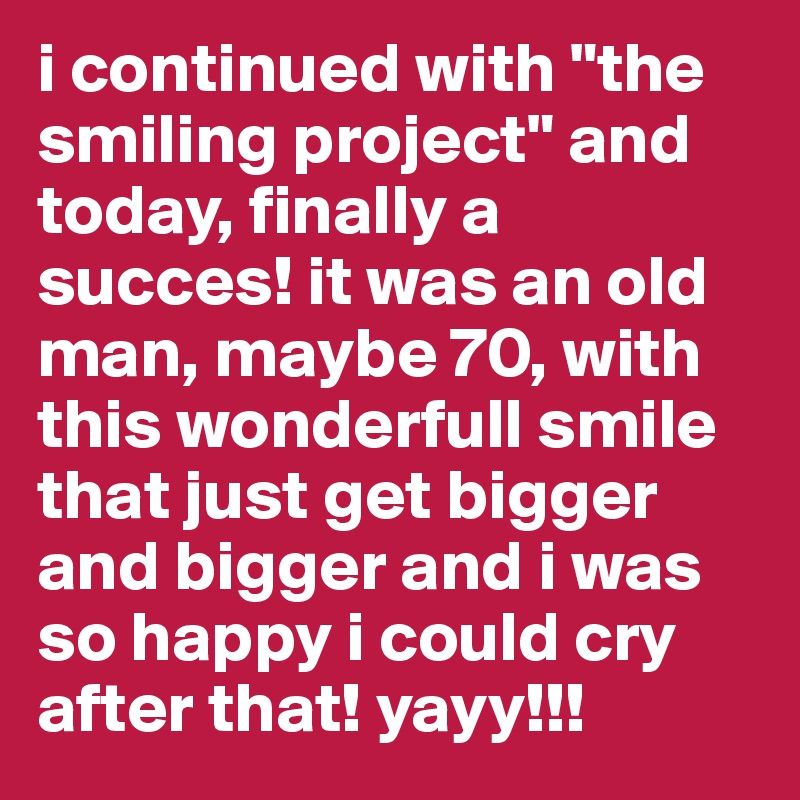 "i continued with ""the smiling project"" and today, finally a succes! it was an old man, maybe 70, with this wonderfull smile that just get bigger and bigger and i was so happy i could cry after that! yayy!!!"