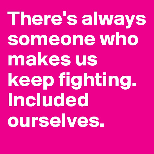 There's always someone who makes us keep fighting. Included ourselves.