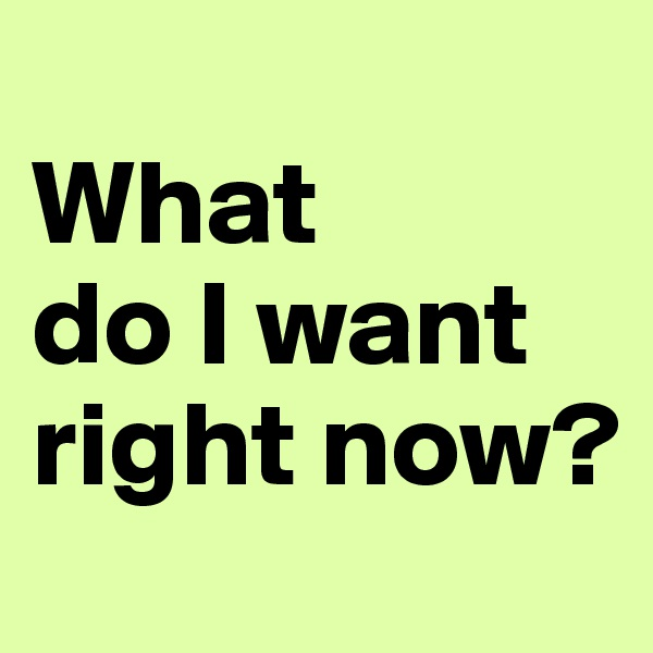 What  do I want right now?