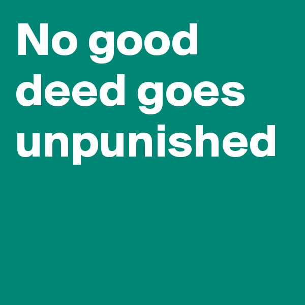 no good deed goes unpunished No good deed ever goes unpunished proverb no good deed goes unpunished beneficial actions often go unappreciated or are met with outright hostility.