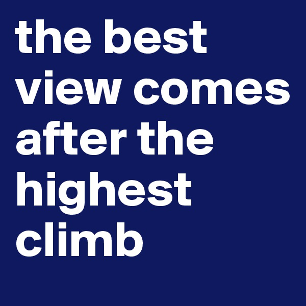 the best view comes after the highest climb