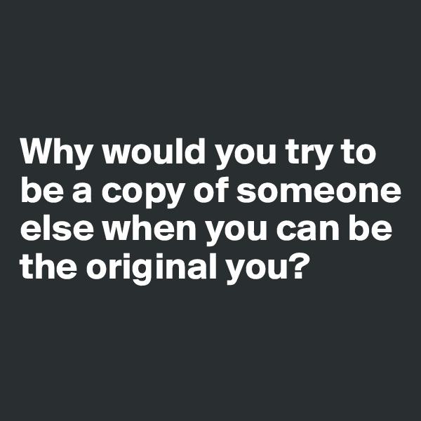 Why would you try to be a copy of someone else when you can be the original you?