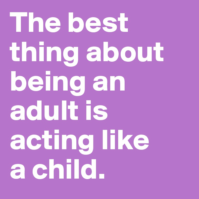 The best thing about being an adult is acting like  a child.