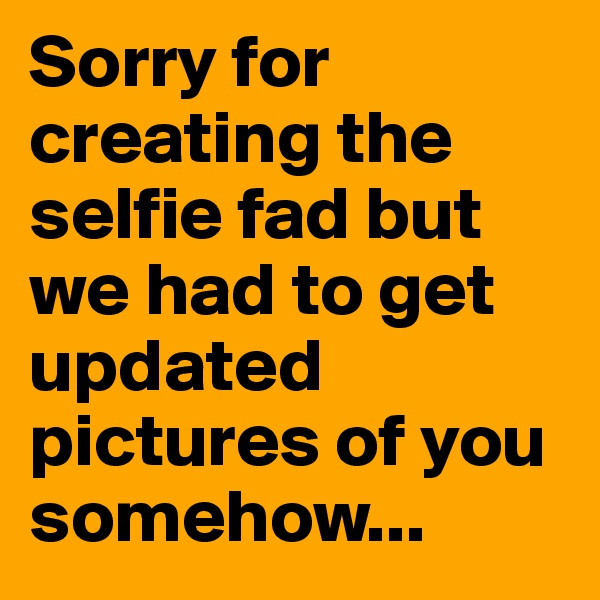 Sorry for creating the selfie fad but we had to get updated pictures of you somehow...