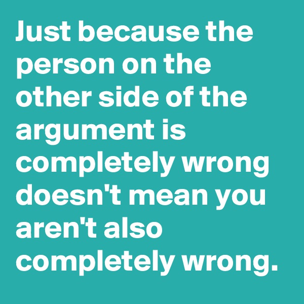Just because the person on the other side of the argument is completely wrong doesn't mean you aren't also completely wrong.