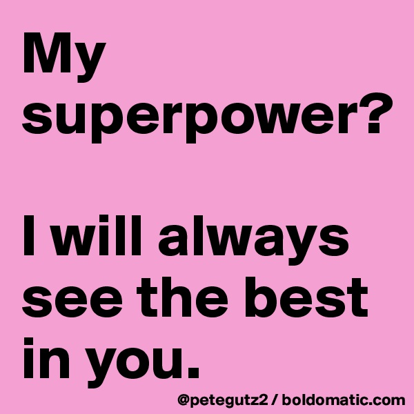 My superpower?   I will always see the best in you.