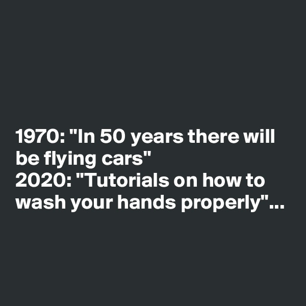 """1970: """"In 50 years there will be flying cars""""  2020: """"Tutorials on how to wash your hands properly""""..."""