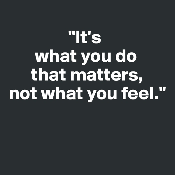 """It's        what you do       that matters,  not what you feel."""