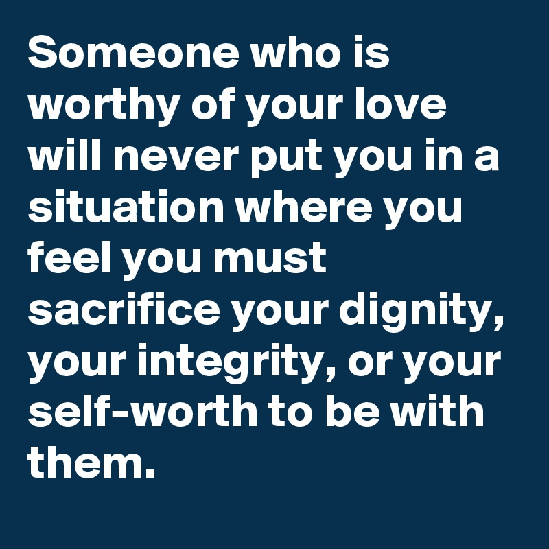 Someone who is worthy of your love will never put you in a situation where you feel you must sacrifice your dignity, your integrity, or your self-worth to be with them.