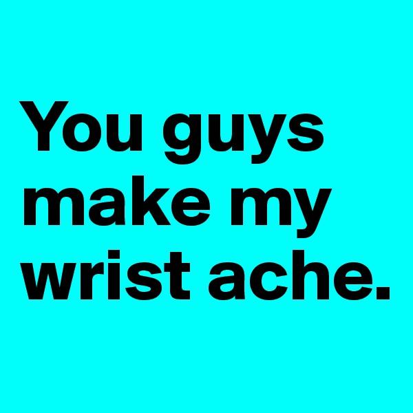 You guys make my wrist ache.