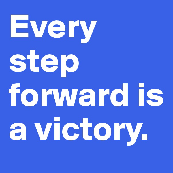 Every step forward is a victory.
