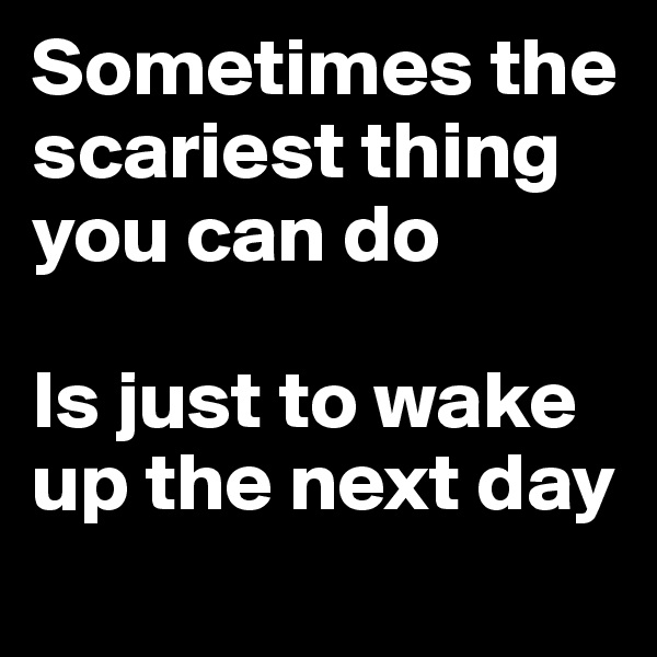 Sometimes the scariest thing you can do   Is just to wake up the next day