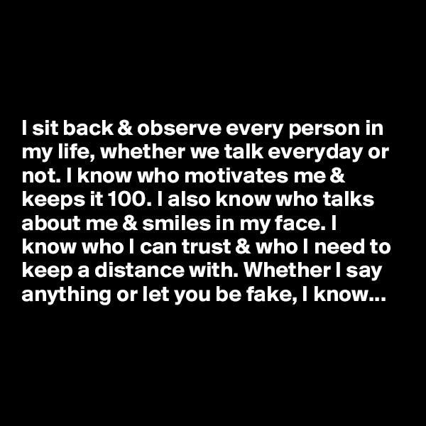 I sit back & observe every person in my life, whether we talk everyday or not. I know who motivates me & keeps it 100. I also know who talks about me & smiles in my face. I know who I can trust & who I need to keep a distance with. Whether I say anything or let you be fake, I know...