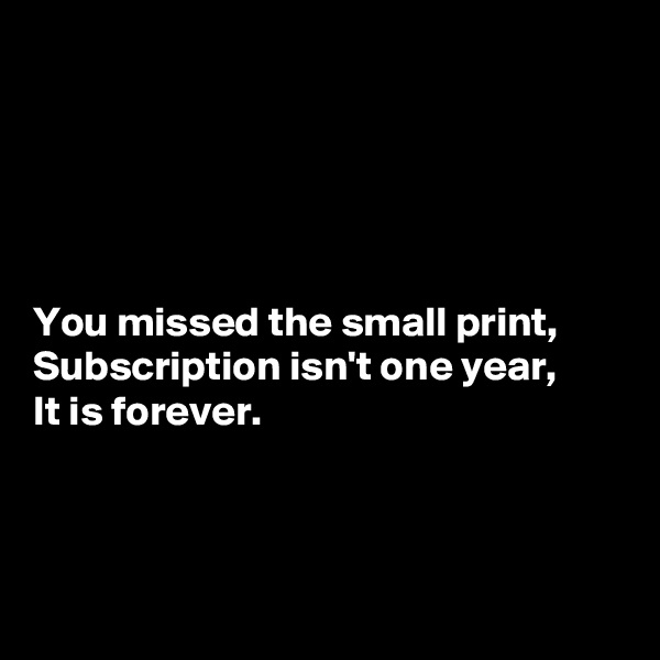 You missed the small print, Subscription isn't one year, It is forever.