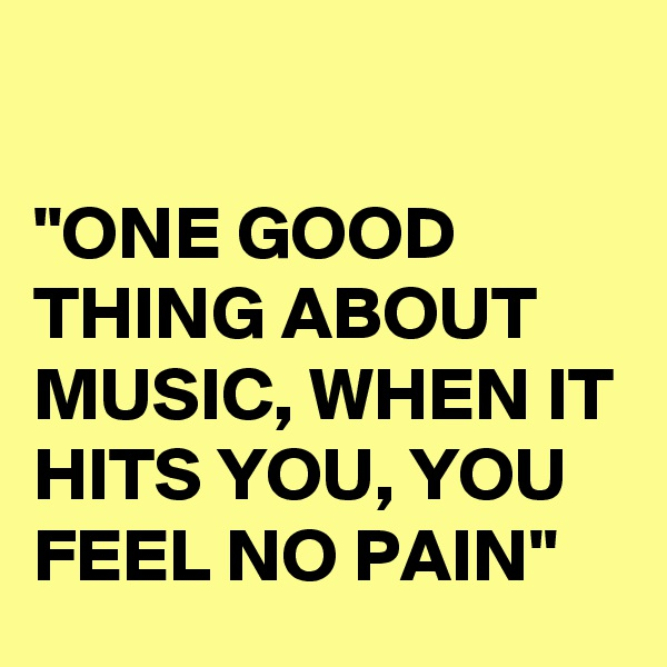 """""""ONE GOOD THING ABOUT MUSIC, WHEN IT HITS YOU, YOU FEEL NO PAIN"""""""
