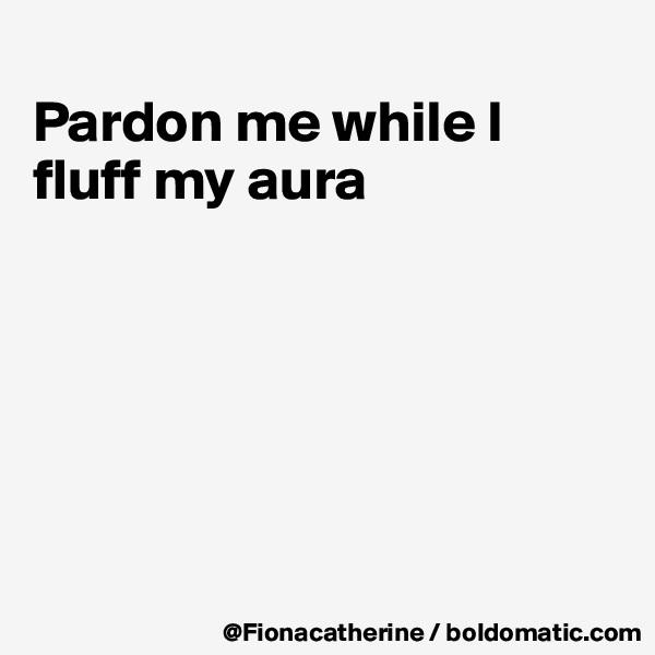 Pardon me while I fluff my aura