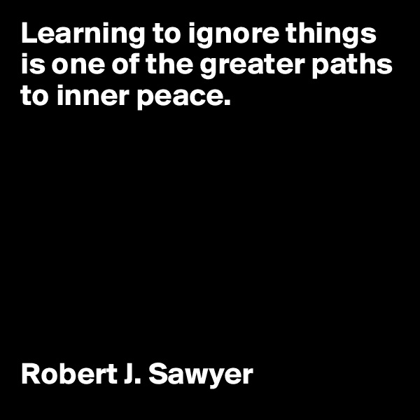 Learning to ignore things is one of the greater paths to inner peace.          Robert J. Sawyer