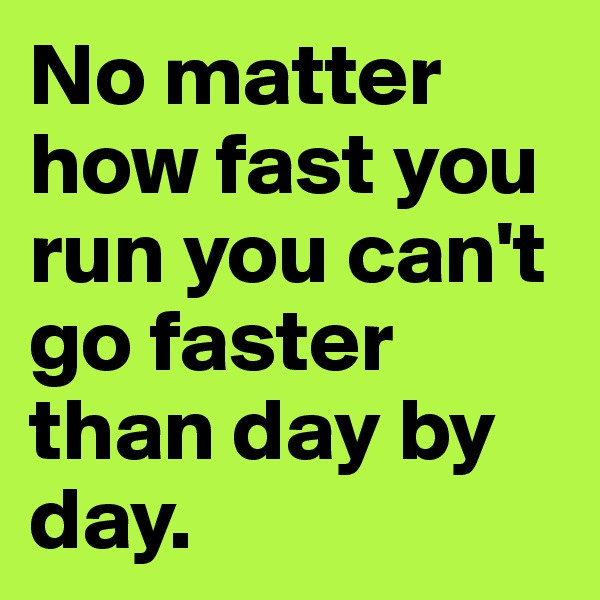 No matter how fast you run you can't go faster than day by day.