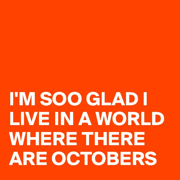 I'M SOO GLAD I LIVE IN A WORLD WHERE THERE ARE OCTOBERS
