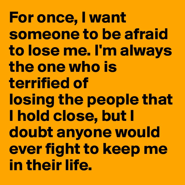 For once, I want someone to be afraid to lose me. I'm always the one who is terrified of 