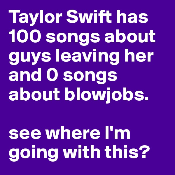 Taylor Swift has 100 songs about guys leaving her and 0 songs about blowjobs.   see where I'm going with this?
