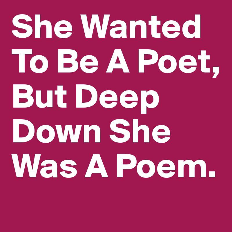 She Wanted To Be A Poet, But Deep Down She Was A Poem.