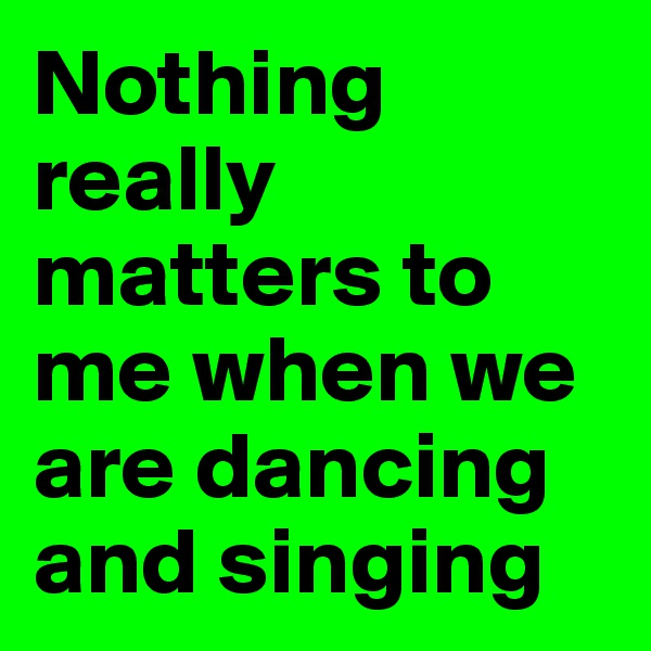 Nothing really matters to me when we are dancing and singing