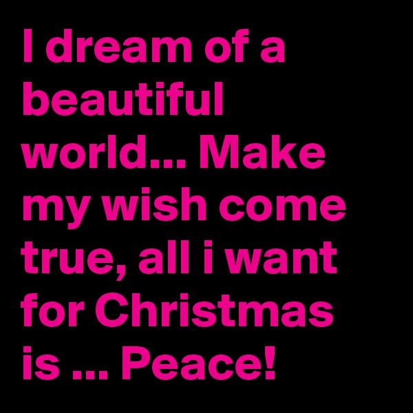 I dream of a beautiful world... Make my wish come true, all i want for Christmas is ... Peace!