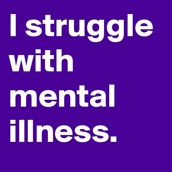 I struggle with mental illness.
