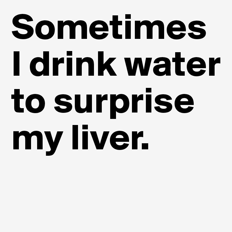 Sometimes I drink water to surprise my liver.