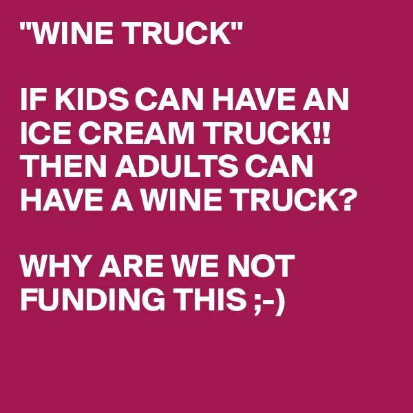 """WINE TRUCK""  IF KIDS CAN HAVE AN ICE CREAM TRUCK!! THEN ADULTS CAN HAVE A WINE TRUCK?  WHY ARE WE NOT FUNDING THIS ;-)"
