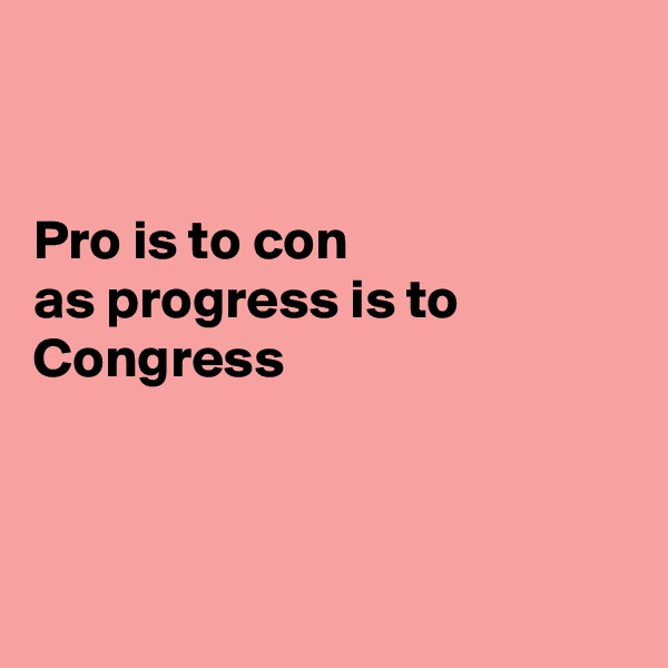 Pro is to con as progress is to Congress
