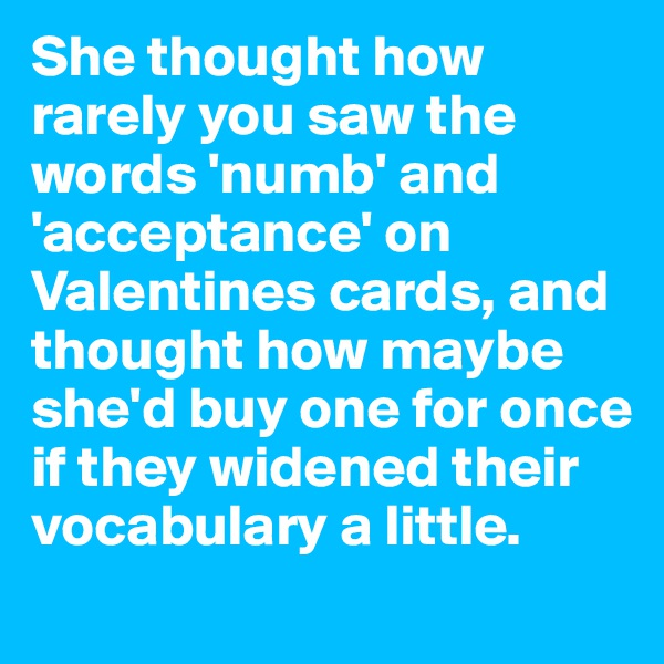 She thought how rarely you saw the words 'numb' and 'acceptance' on Valentines cards, and thought how maybe she'd buy one for once if they widened their vocabulary a little.