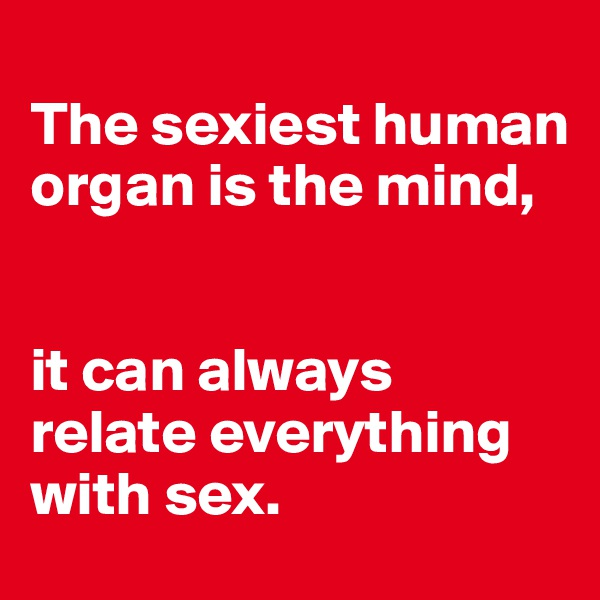 The sexiest human organ is the mind,    it can always relate everything with sex.