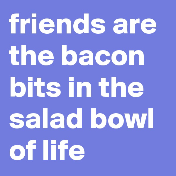 friends are the bacon bits in the salad bowl of life