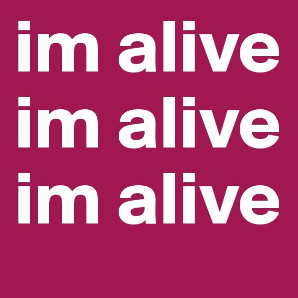 im alive im alive im alive