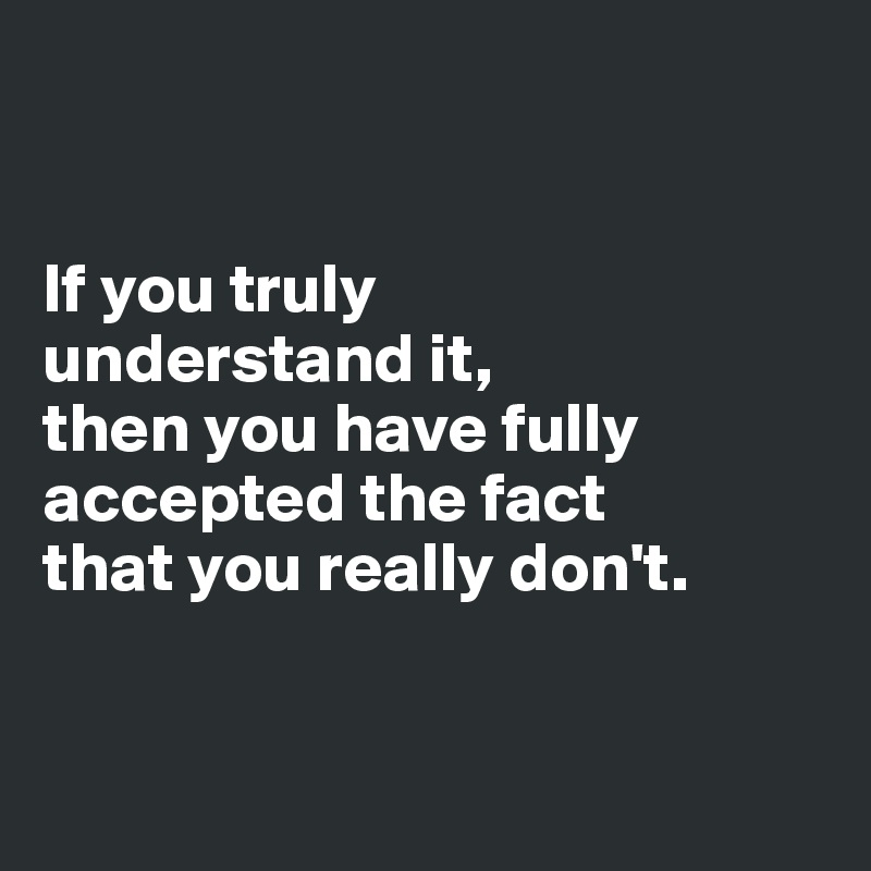 If you truly  understand it,  then you have fully accepted the fact  that you really don't.