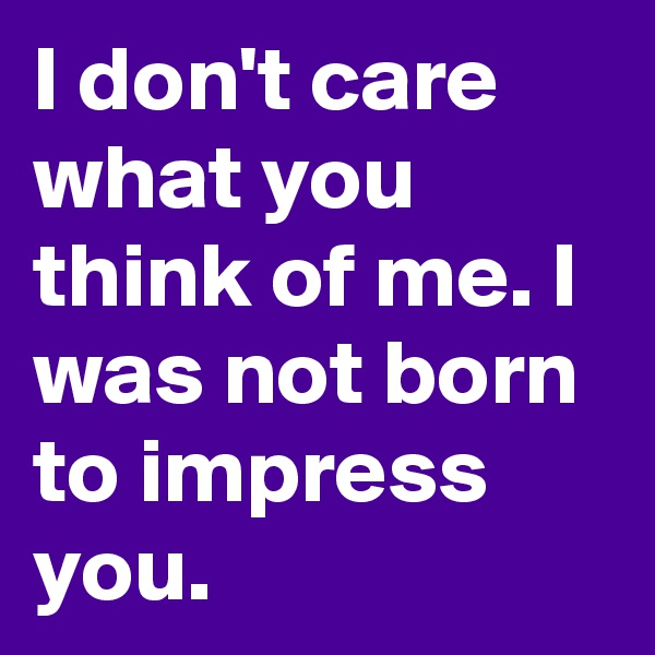 I don't care what you think of me. I was not born to impress you.