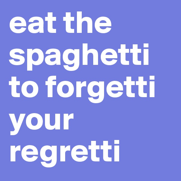 eat the spaghetti to forgetti your regretti