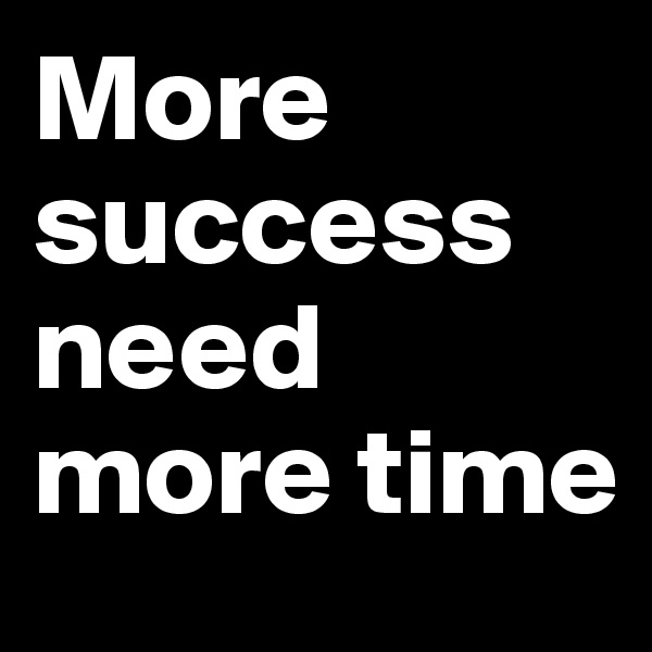 More success need more time