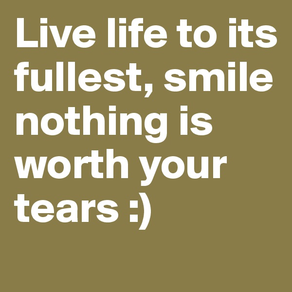 Live life to its fullest, smile nothing is worth your tears :)