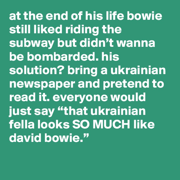 "at the end of his life bowie still liked riding the subway but didn't wanna be bombarded. his solution? bring a ukrainian newspaper and pretend to read it. everyone would just say ""that ukrainian fella looks SO MUCH like david bowie."""