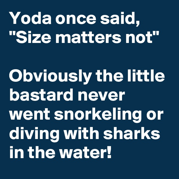 "Yoda once said, ""Size matters not""  Obviously the little bastard never went snorkeling or diving with sharks in the water!"