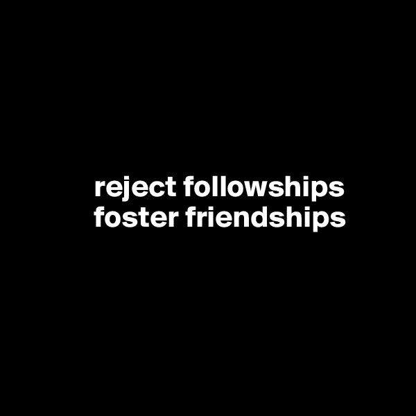 reject followships             foster friendships