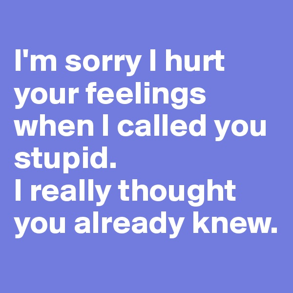 I'm sorry I hurt your feelings when I called you stupid.  I really thought you already knew.