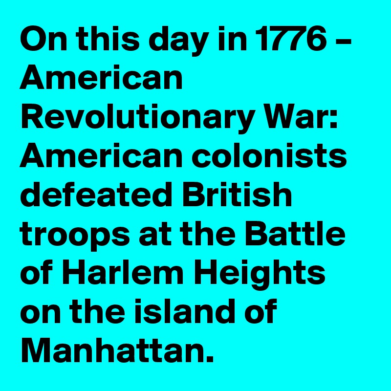 On this day in 1776 – American Revolutionary War: American colonists defeated British troops at the Battle of Harlem Heights on the island of Manhattan.