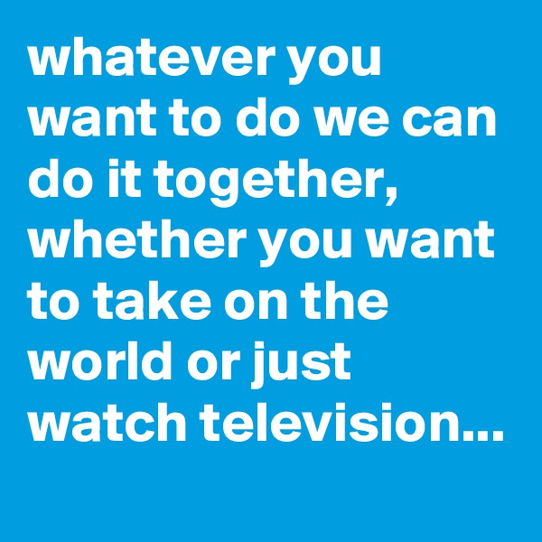 whatever you want to do we can do it together, whether you want to take on the world or just watch television...