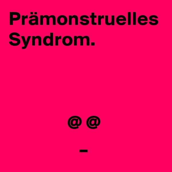 Prämonstruelles Syndrom.                   @ @                   _