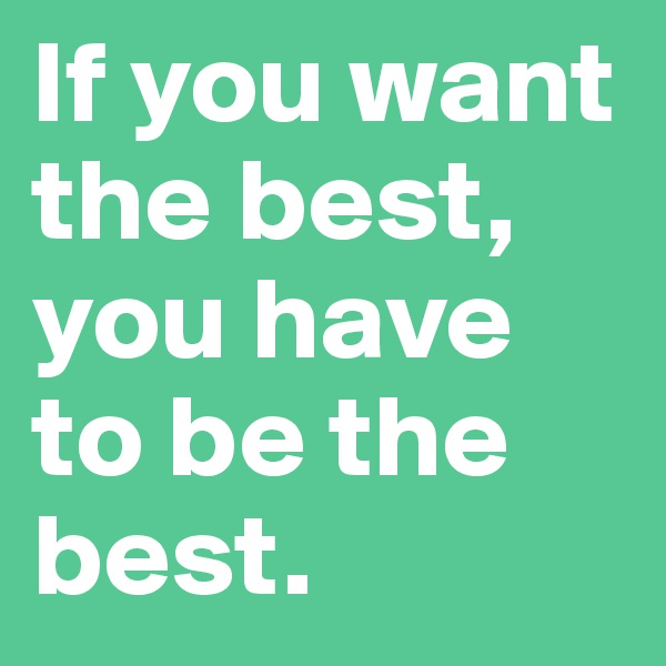 If you want the best, you have to be the best.